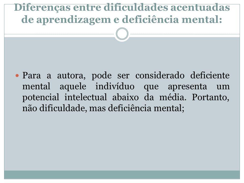 Diferenças entre dificuldades acentuadas de aprendizagem e deficiência mental:  Para a autora, pode ser considerado deficiente mental aquele indivídu