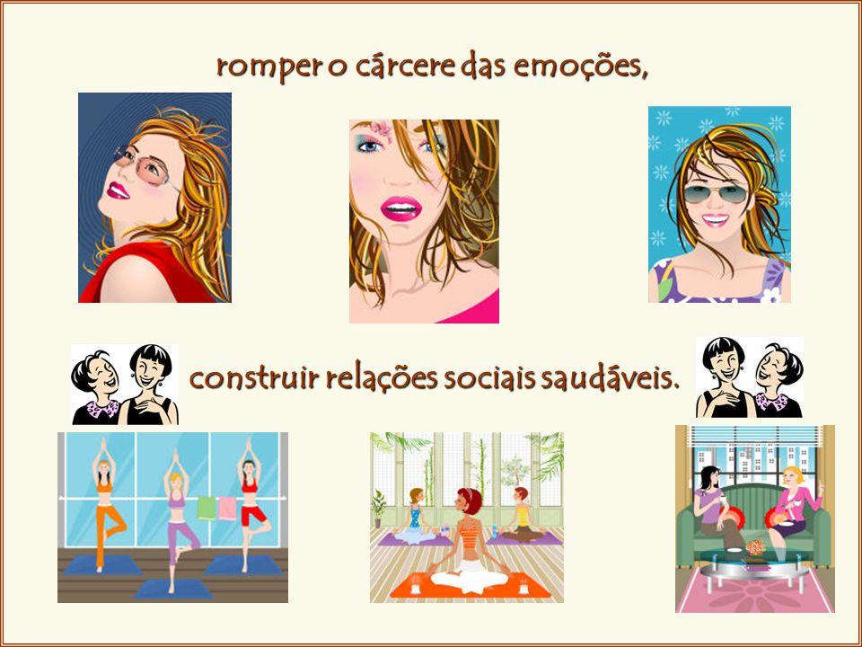 romper o cárcere das emoções, construir relações sociais saudáveis.