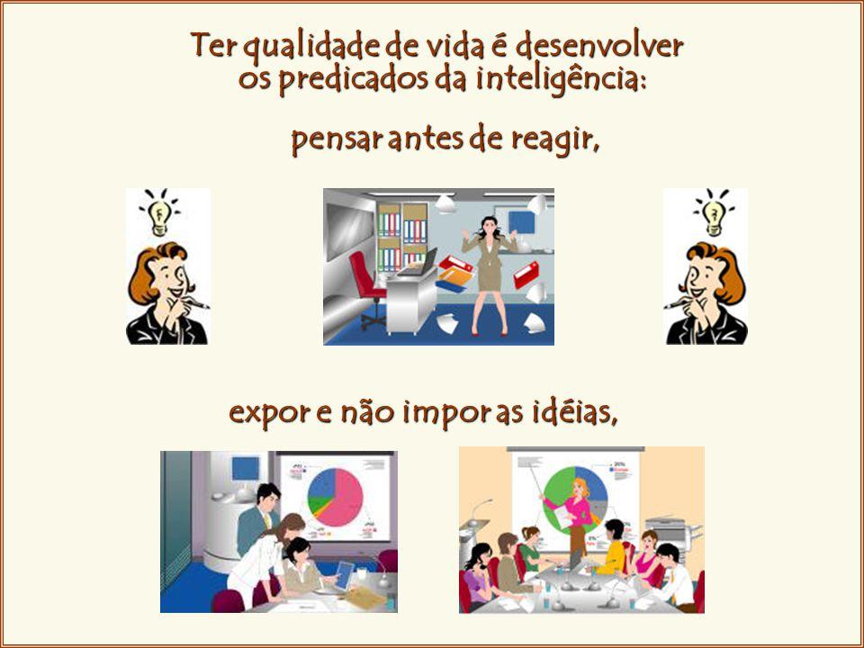 Ter qualidade de vida é desenvolver Ter qualidade de vida é desenvolver os predicados da inteligência: pensar antes de reagir, expor e não impor as idéias,