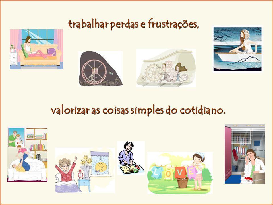 trabalhar perdas e frustrações, valorizar as coisas simples do cotidiano.