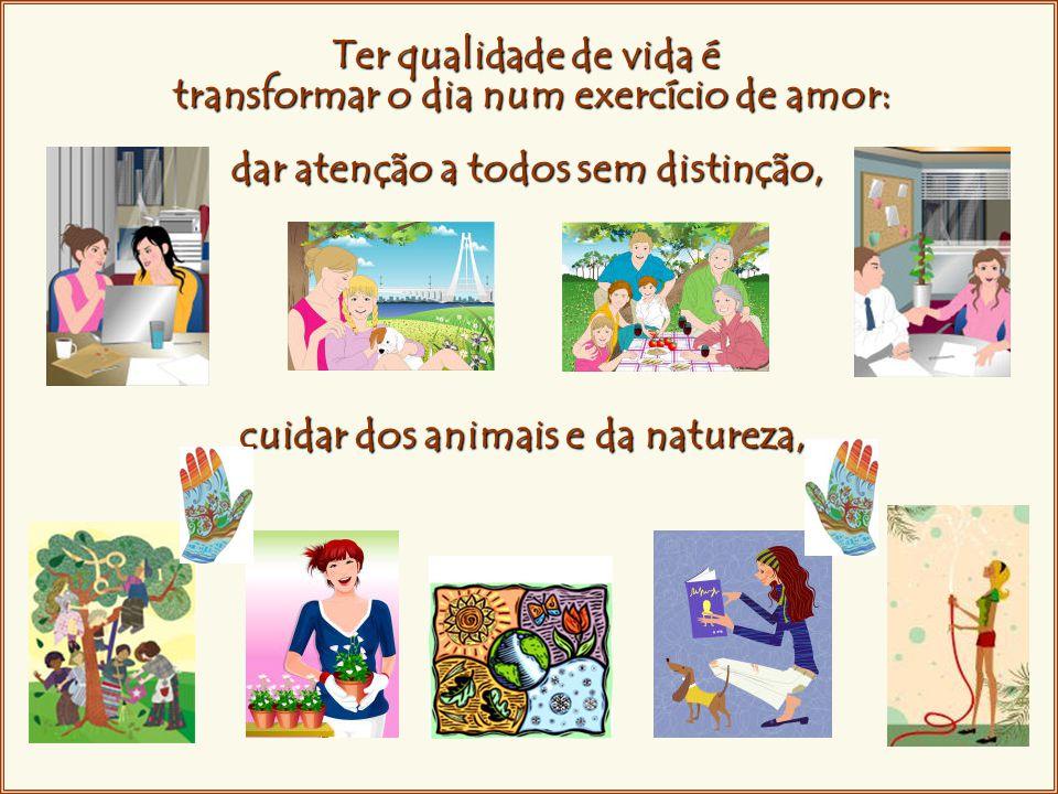 Ter qualidade de vida é transformar o dia num exercício de amor: dar atenção a todos sem distinção, cuidar dos animais e da natureza,