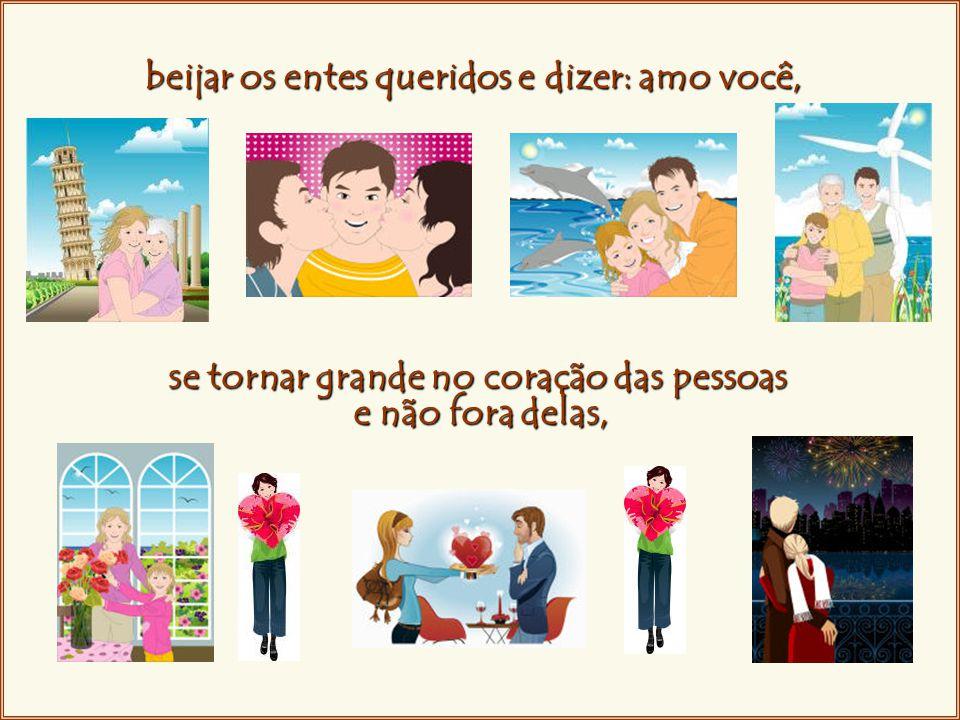 beijar os entes queridos e dizer: amo você, se tornar grande no coração das pessoas e não fora delas,
