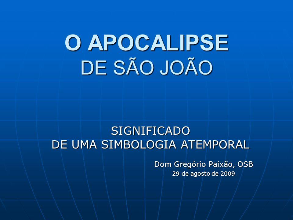 O APOCALIPSE DE SÃO JOÃO SIGNIFICADO DE UMA SIMBOLOGIA ATEMPORAL Dom Gregório Paixão, OSB Dom Gregório Paixão, OSB 29 de agosto de 2009 29 de agosto d