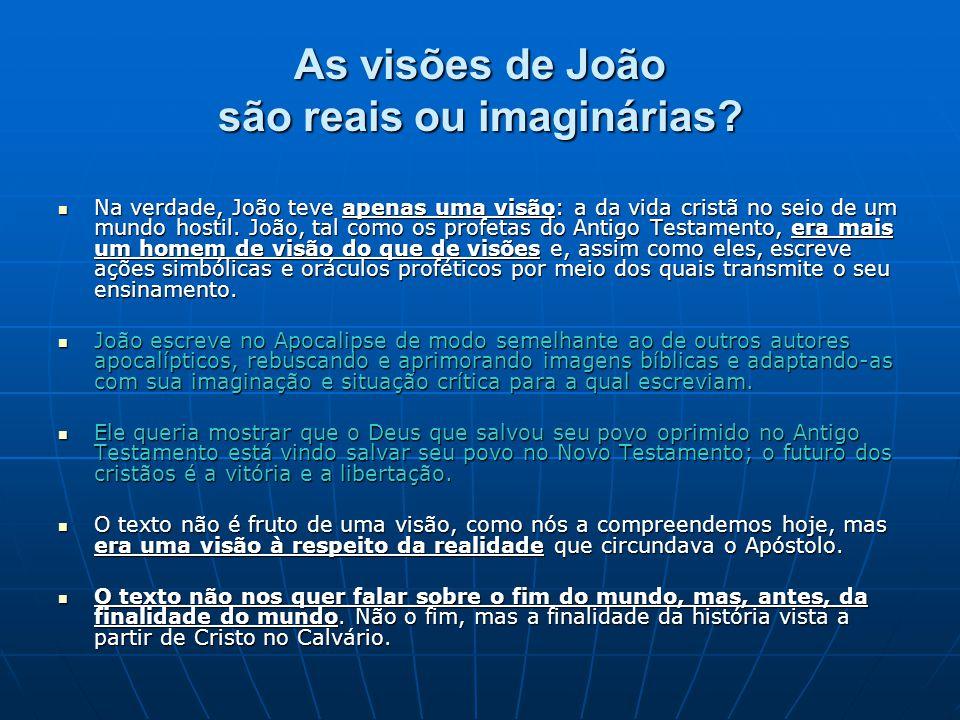 As visões de João são reais ou imaginárias?  Na verdade, João teve apenas uma visão: a da vida cristã no seio de um mundo hostil. João, tal como os p