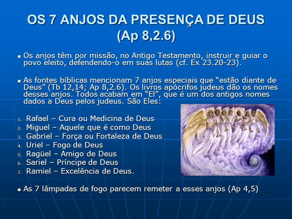 OS 7 ANJOS DA PRESENÇA DE DEUS (Ap 8,2.6)  Os anjos têm por missão, no Antigo Testamento, instruir e guiar o povo eleito, defendendo-o em suas lutas