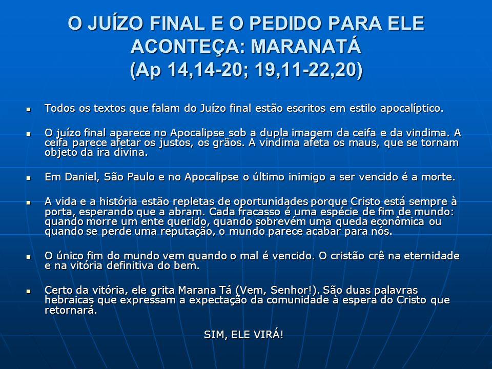 O JUÍZO FINAL E O PEDIDO PARA ELE ACONTEÇA: MARANATÁ (Ap 14,14-20; 19,11-22,20)  Todos os textos que falam do Juízo final estão escritos em estilo ap