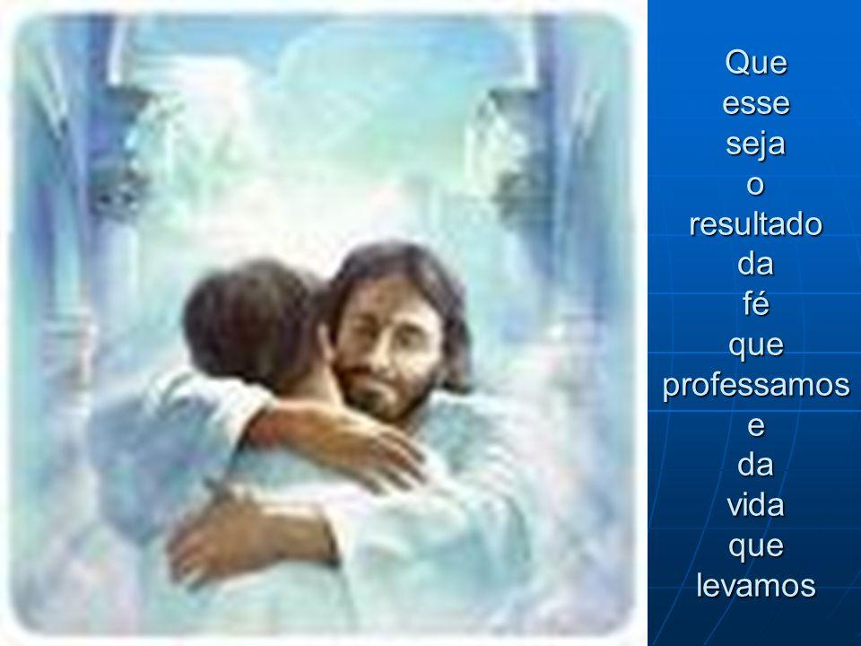 Que esse seja o resultado da fé que professamos e da vida que levamos