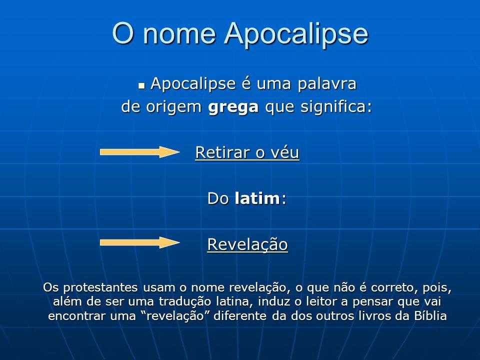 O nome Apocalipse  Apocalipse é uma palavra de origem grega que significa: Retirar o véu Do latim: Revelação Os protestantes usam o nome revelação, o