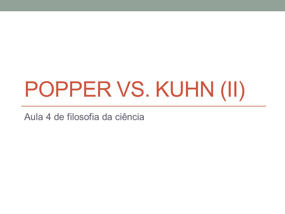 POPPER VS. KUHN (II) Aula 4 de filosofia da ciência