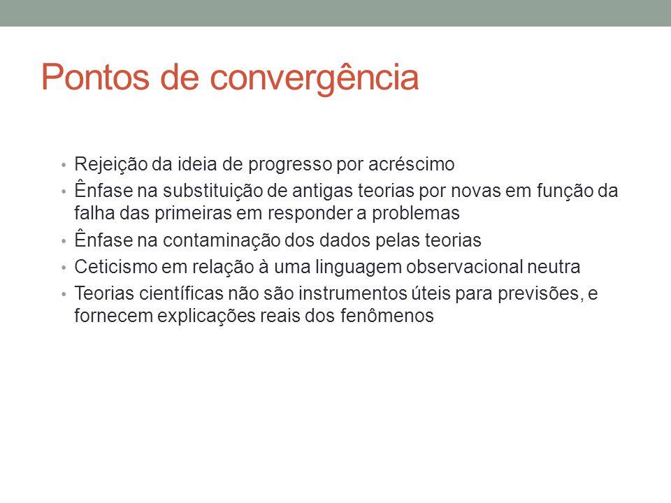 Pontos de convergência • Rejeição da ideia de progresso por acréscimo • Ênfase na substituição de antigas teorias por novas em função da falha das pri