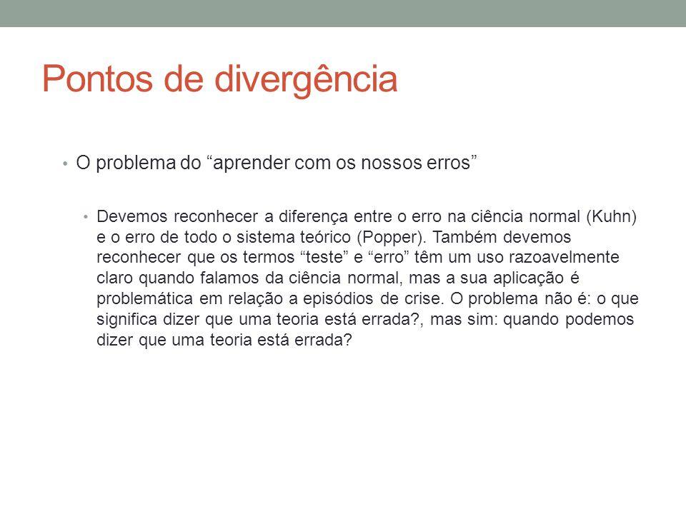"""Pontos de divergência • O problema do """"aprender com os nossos erros"""" • Devemos reconhecer a diferença entre o erro na ciência normal (Kuhn) e o erro d"""