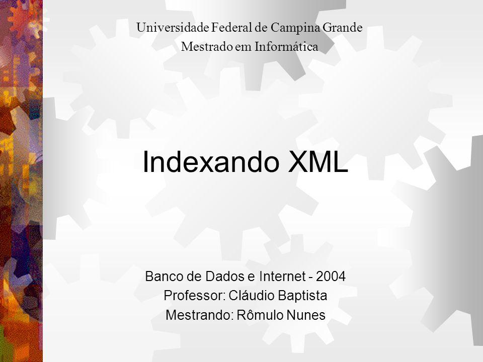 Indexando XML Banco de Dados e Internet - 2004 Professor: Cláudio Baptista Mestrando: Rômulo Nunes Universidade Federal de Campina Grande Mestrado em