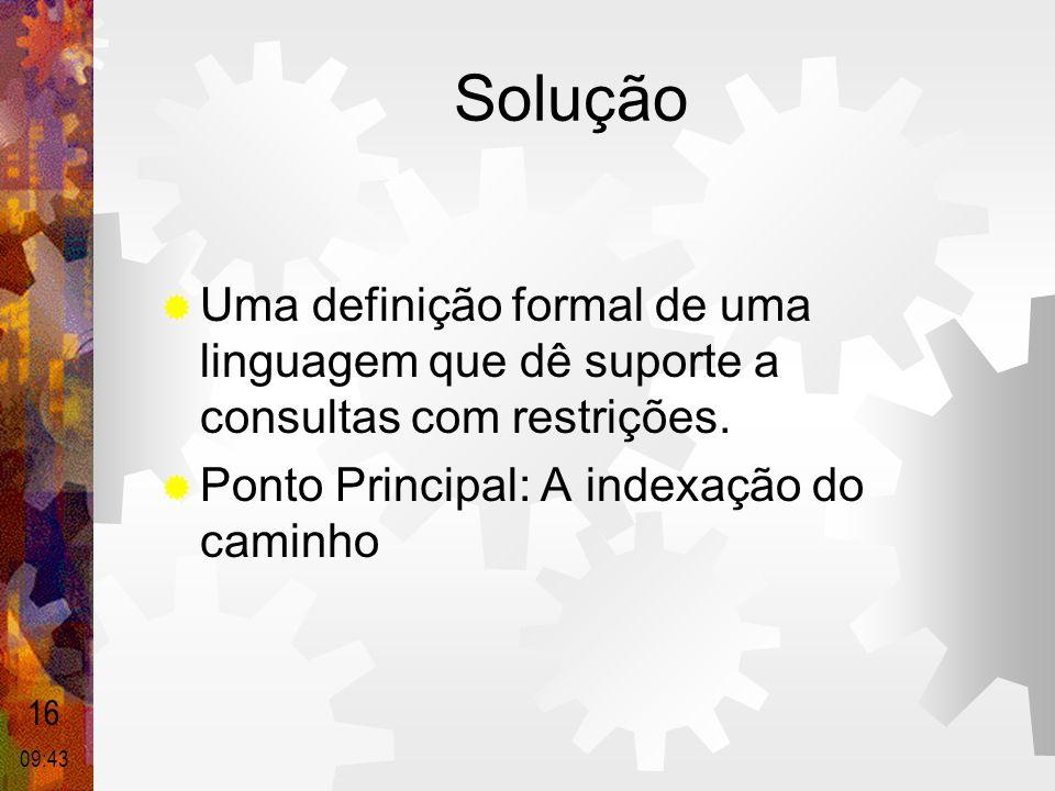 Solução  Uma definição formal de uma linguagem que dê suporte a consultas com restrições.  Ponto Principal: A indexação do caminho 16 09:44