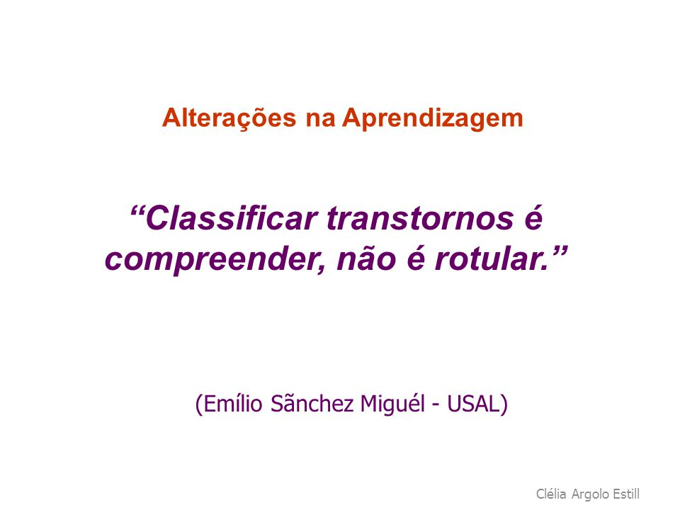 """Clélia Argolo Estill Alterações na Aprendizagem """"Classificar transtornos é compreender, não é rotular."""" (Emílio Sãnchez Miguél - USAL)"""