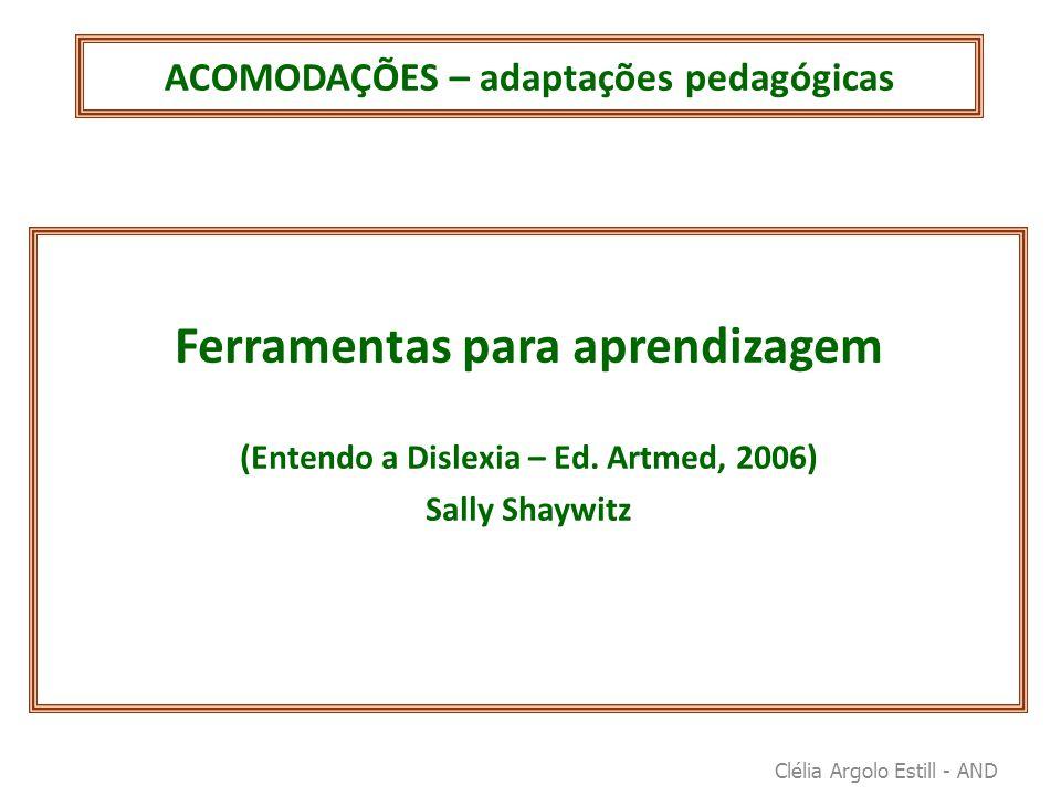 ACOMODAÇÕES – adaptações pedagógicas Ferramentas para aprendizagem (Entendo a Dislexia – Ed. Artmed, 2006) Sally Shaywitz Clélia Argolo Estill - AND
