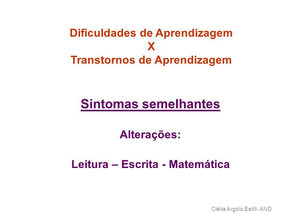 Dificuldades de Aprendizagem X Transtornos de Aprendizagem Clélia Argolo Estill- AND Sintomas semelhantes Alterações: Leitura – Escrita - Matemática