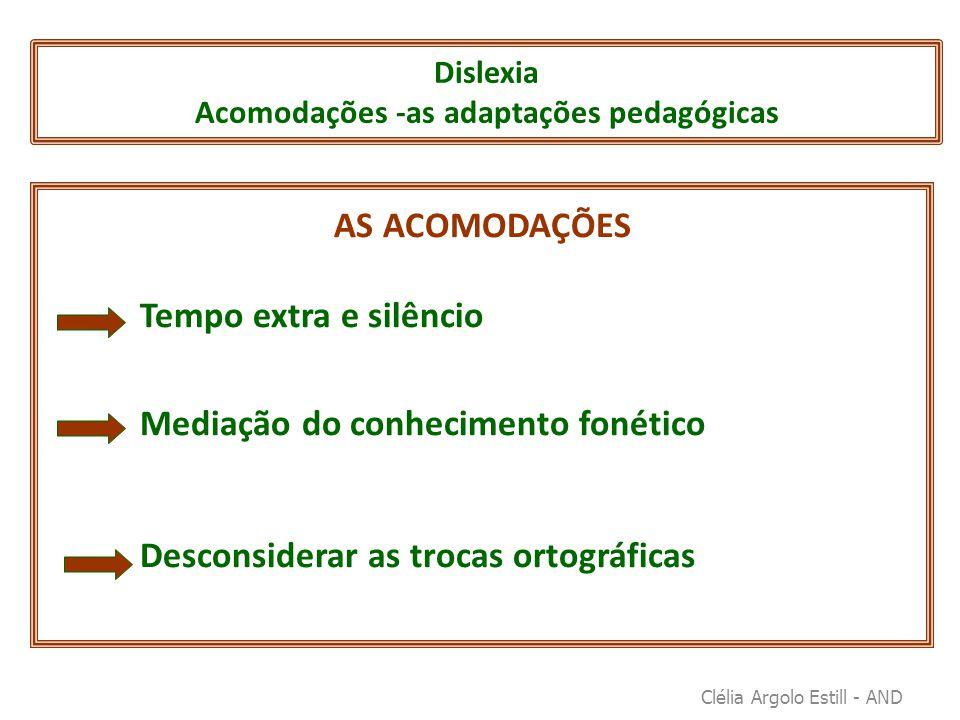 Dislexia Acomodações -as adaptações pedagógicas AS ACOMODAÇÕES Tempo extra e silêncio Mediação do conhecimento fonético Desconsiderar as trocas ortogr