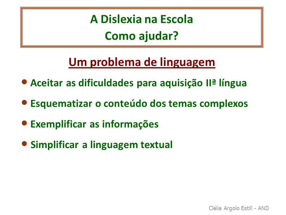 A Dislexia na Escola Como ajudar? Um problema de linguagem • Aceitar as dificuldades para aquisição IIª língua • Esquematizar o conteúdo dos temas com