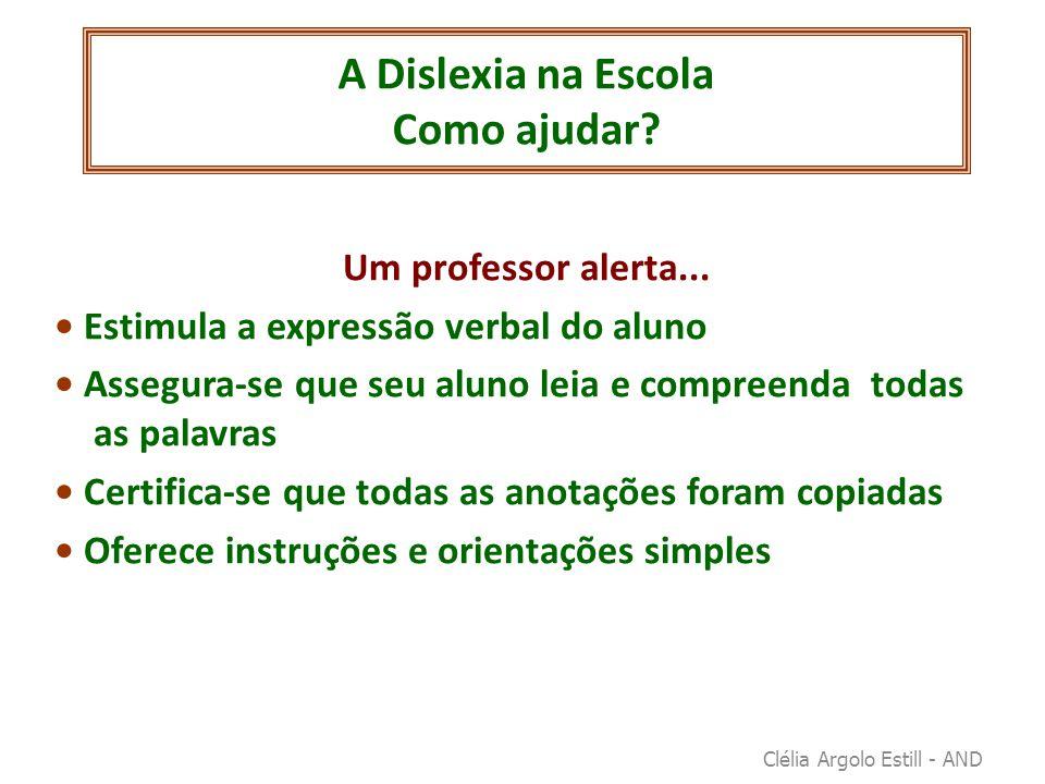A Dislexia na Escola Como ajudar? Um professor alerta... • Estimula a expressão verbal do aluno • Assegura-se que seu aluno leia e compreenda todas as