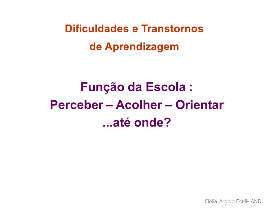 Clélia Argolo Estill- AND Dificuldades e Transtornos de Aprendizagem Função da Escola : Perceber – Acolher – Orientar...até onde?