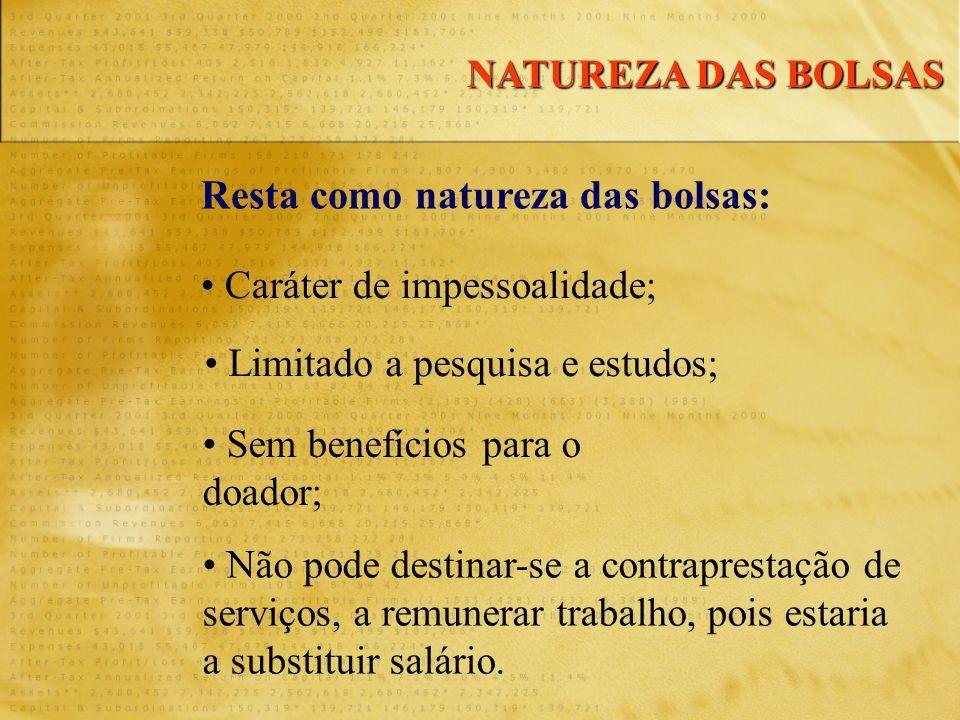 Resta como natureza das bolsas: • Caráter de impessoalidade; • Limitado a pesquisa e estudos; • Sem benefícios para o doador; • Não pode destinar-se a