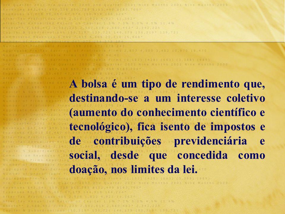 A bolsa é um tipo de rendimento que, destinando-se a um interesse coletivo (aumento do conhecimento científico e tecnológico), fica isento de impostos