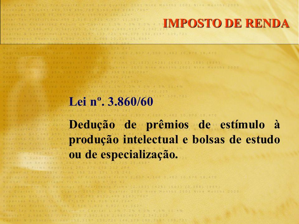 Lei nº. 3.860/60 Dedução de prêmios de estímulo à produção intelectual e bolsas de estudo ou de especialização. IMPOSTO DE RENDA