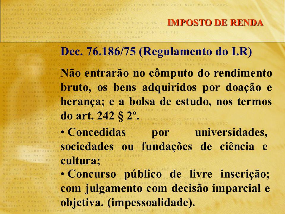 Dec. 76.186/75 (Regulamento do I.R) Não entrarão no cômputo do rendimento bruto, os bens adquiridos por doação e herança; e a bolsa de estudo, nos ter