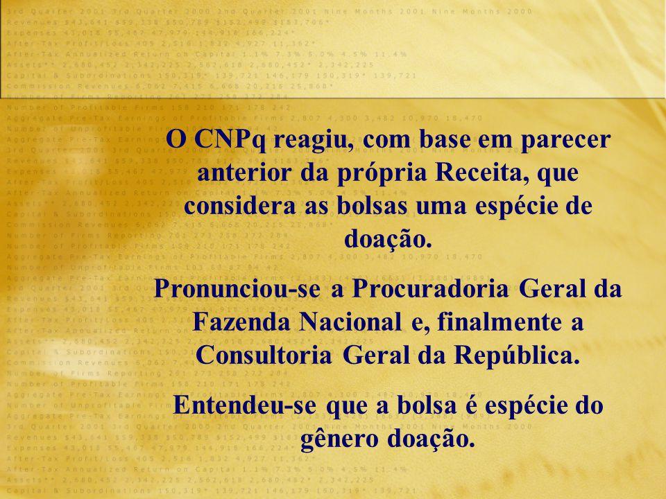 O CNPq reagiu, com base em parecer anterior da própria Receita, que considera as bolsas uma espécie de doação. Pronunciou-se a Procuradoria Geral da F