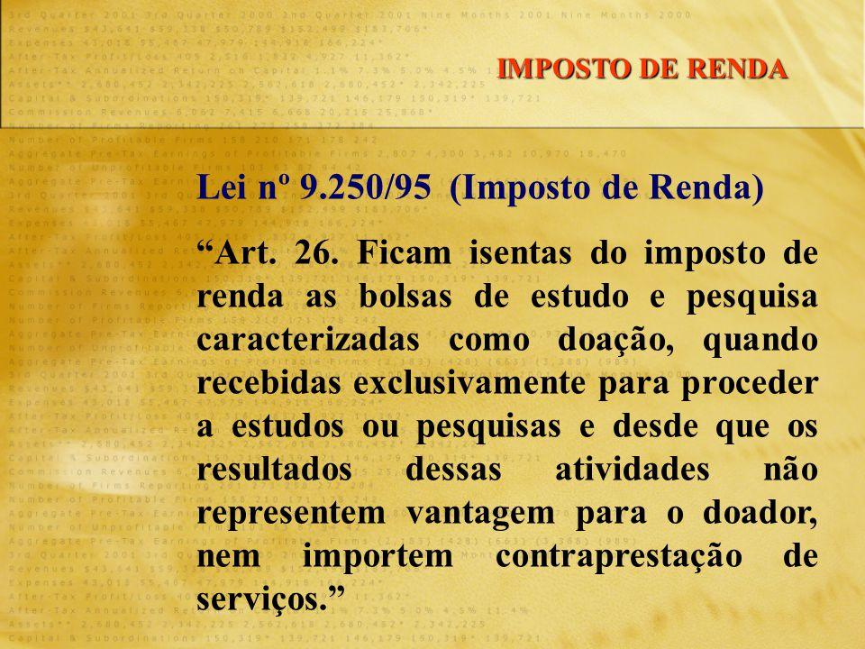 """Lei nº 9.250/95 (Imposto de Renda) """"Art. 26. Ficam isentas do imposto de renda as bolsas de estudo e pesquisa caracterizadas como doação, quando receb"""