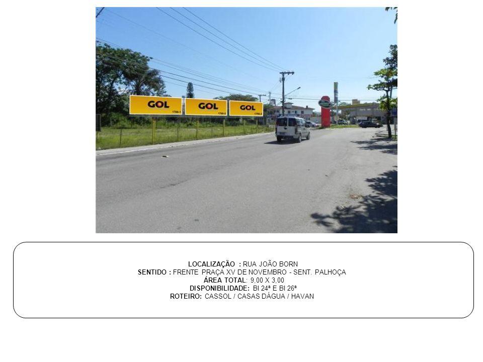 LOCALIZAÇÃO : RUA JOÃO BORN SENTIDO : FRENTE PRAÇA XV DE NOVEMBRO - SENT. PALHOÇA ÁREA TOTAL: 9,00 X 3,00 DISPONIBILIDADE: BI 24ª E BI 26ª ROTEIRO: CA