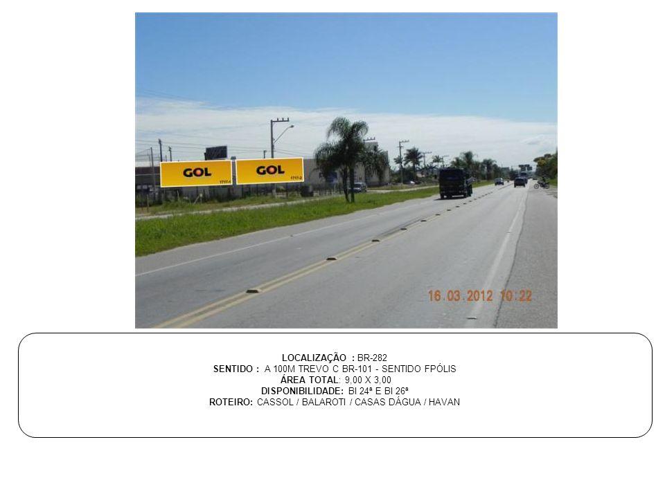 LOCALIZAÇÃO : BR-282 SENTIDO : A 100M TREVO C BR-101 - SENTIDO FPÓLIS ÁREA TOTAL: 9,00 X 3,00 DISPONIBILIDADE: BI 24ª E BI 26ª ROTEIRO: CASSOL / BALAR