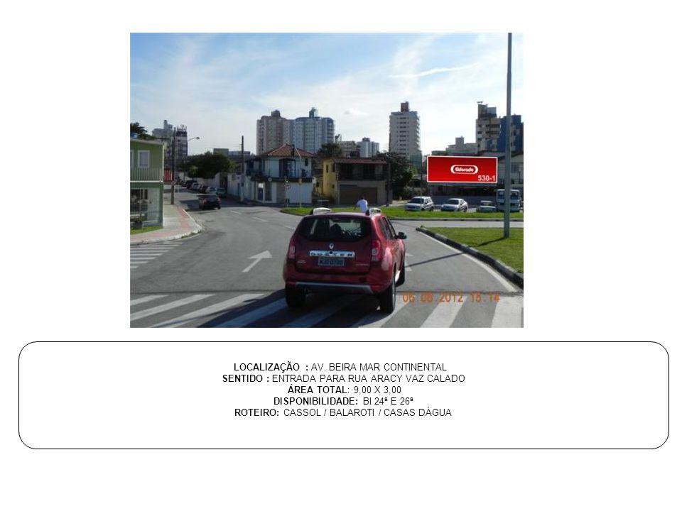 LOCALIZAÇÃO : AV. BEIRA MAR CONTINENTAL SENTIDO : ENTRADA PARA RUA ARACY VAZ CALADO ÁREA TOTAL: 9,00 X 3,00 DISPONIBILIDADE: BI 24ª E 26ª ROTEIRO: CAS