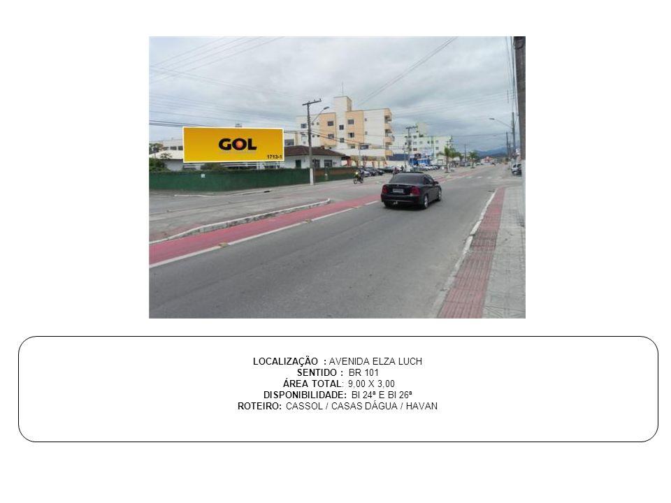 LOCALIZAÇÃO : AVENIDA ELZA LUCH SENTIDO : BR 101 ÁREA TOTAL: 9,00 X 3,00 DISPONIBILIDADE: BI 24ª E BI 26ª ROTEIRO: CASSOL / CASAS DÁGUA / HAVAN