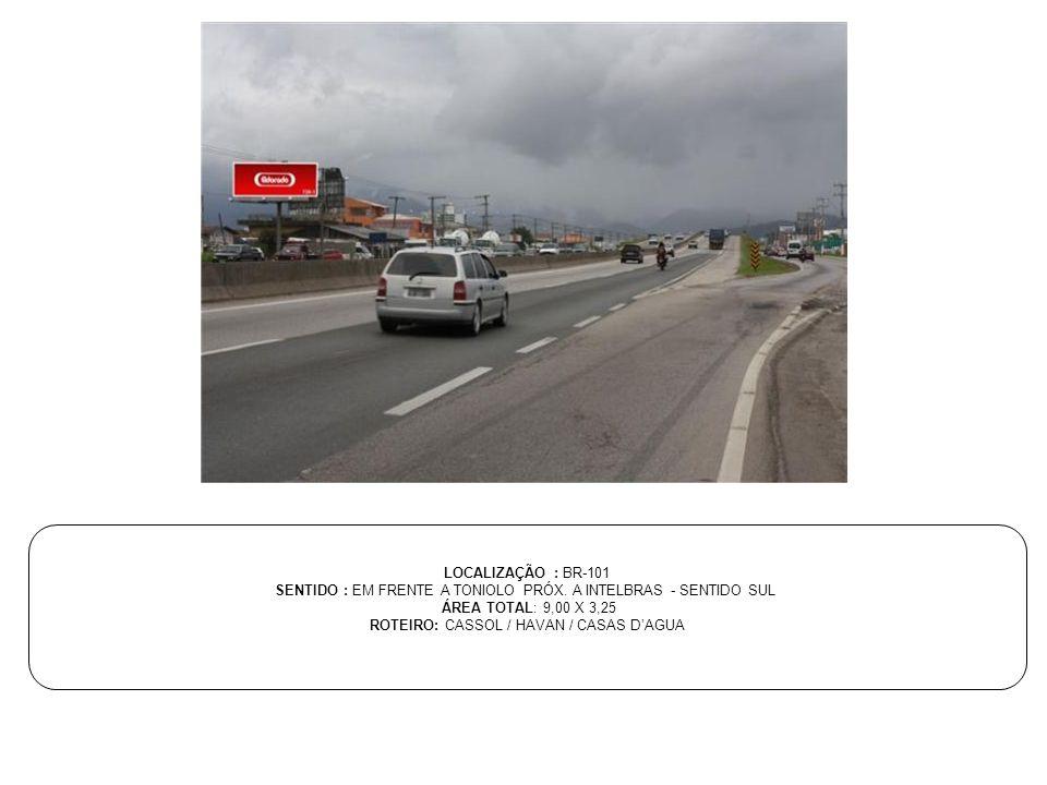 LOCALIZAÇÃO : BR-101 SENTIDO : EM FRENTE A TONIOLO PRÓX. A INTELBRAS - SENTIDO SUL ÁREA TOTAL: 9,00 X 3,25 ROTEIRO: CASSOL / HAVAN / CASAS D'AGUA