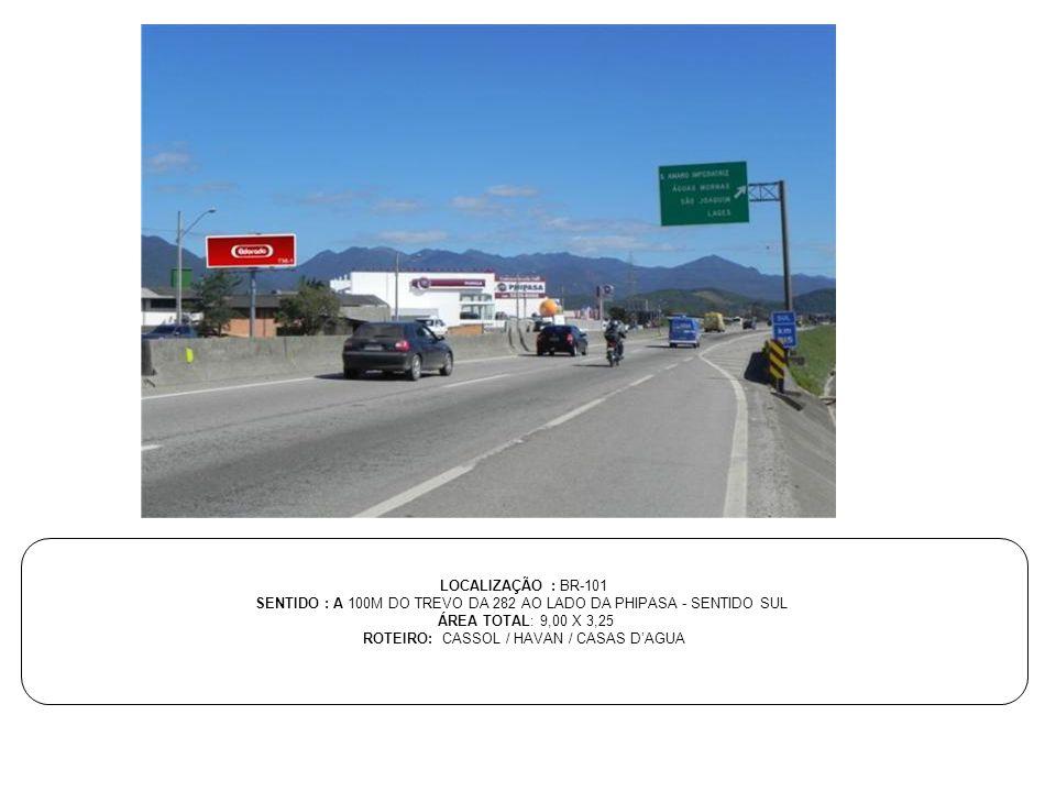 LOCALIZAÇÃO : BR-101 SENTIDO : A 100M DO TREVO DA 282 AO LADO DA PHIPASA - SENTIDO SUL ÁREA TOTAL: 9,00 X 3,25 ROTEIRO: CASSOL / HAVAN / CASAS D'AGUA