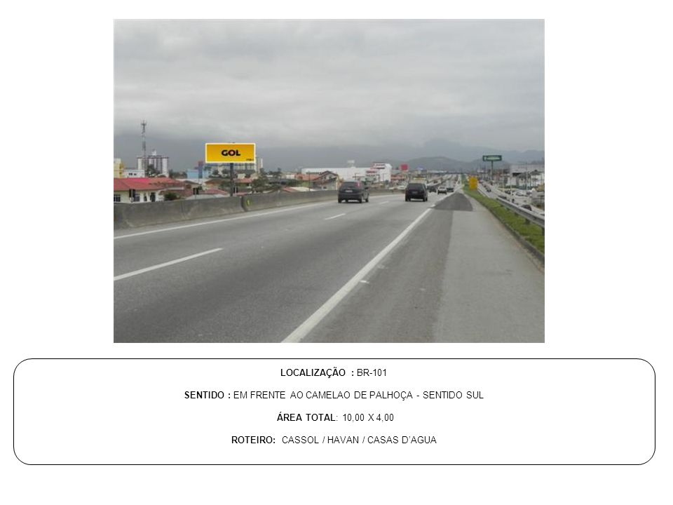 LOCALIZAÇÃO : BR-101 SENTIDO : EM FRENTE AO CAMELAO DE PALHOÇA - SENTIDO SUL ÁREA TOTAL: 10,00 X 4,00 ROTEIRO: CASSOL / HAVAN / CASAS D'AGUA