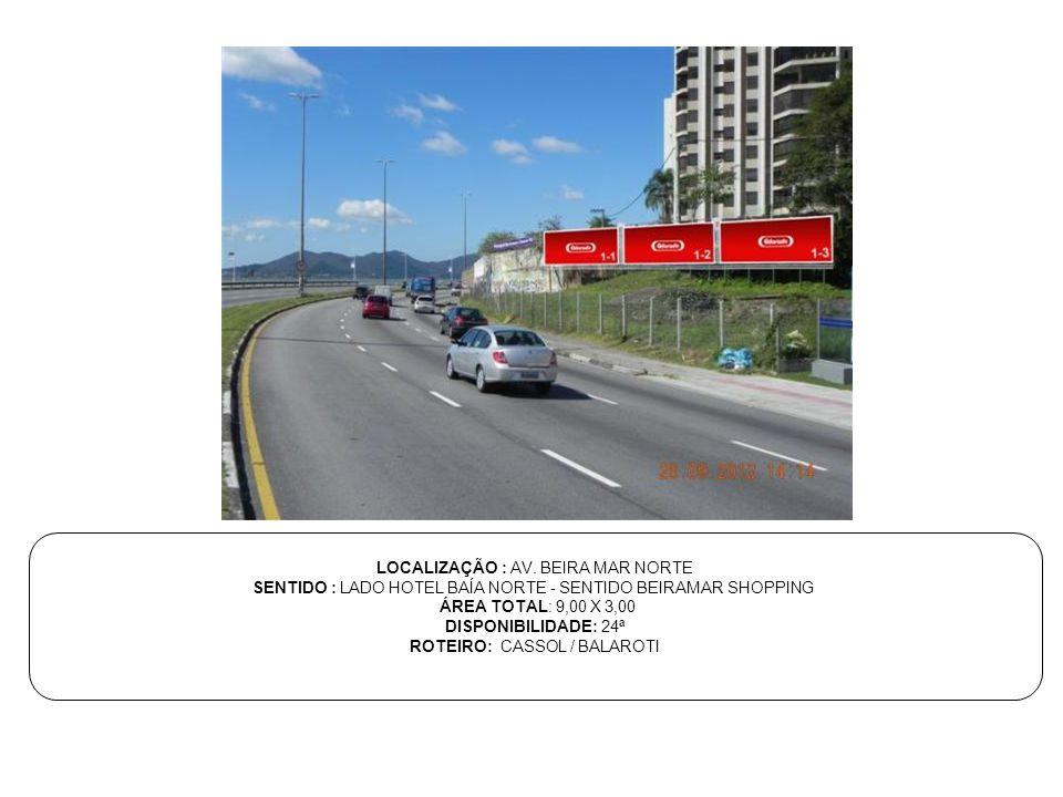 LOCALIZAÇÃO : AV. BEIRA MAR NORTE SENTIDO : LADO HOTEL BAÍA NORTE - SENTIDO BEIRAMAR SHOPPING ÁREA TOTAL: 9,00 X 3,00 DISPONIBILIDADE: 24ª ROTEIRO: CA