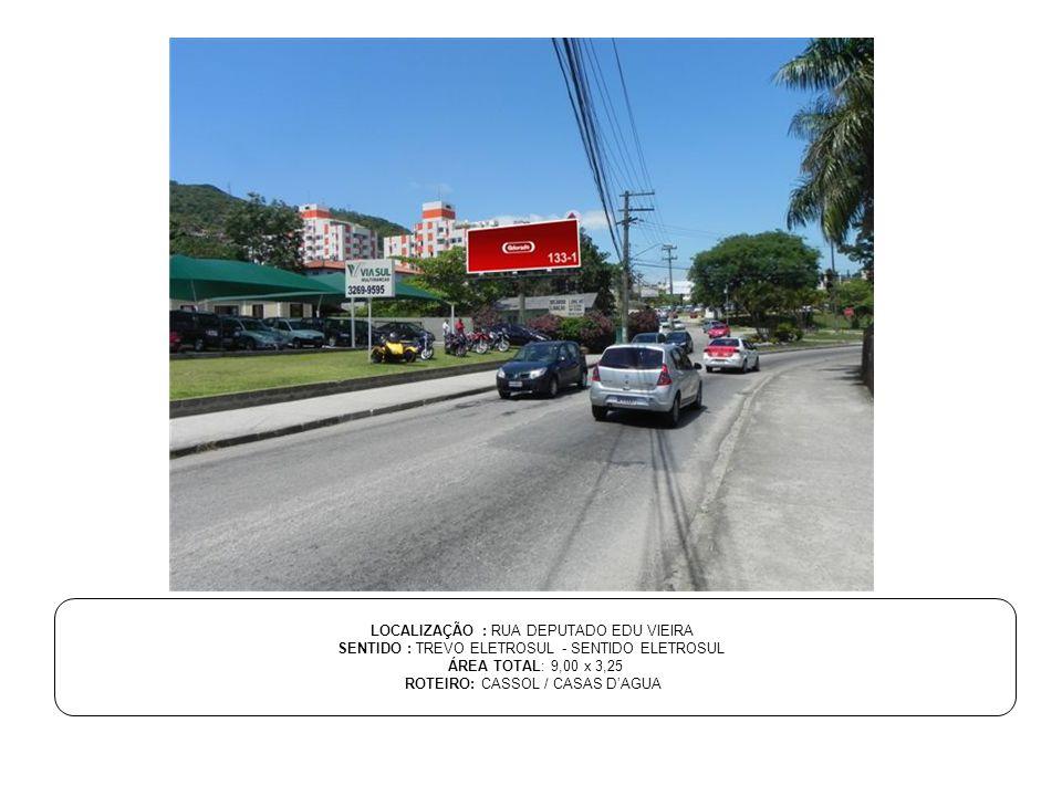 LOCALIZAÇÃO : RUA DEPUTADO EDU VIEIRA SENTIDO : TREVO ELETROSUL - SENTIDO ELETROSUL ÁREA TOTAL: 9,00 x 3,25 ROTEIRO: CASSOL / CASAS D'AGUA