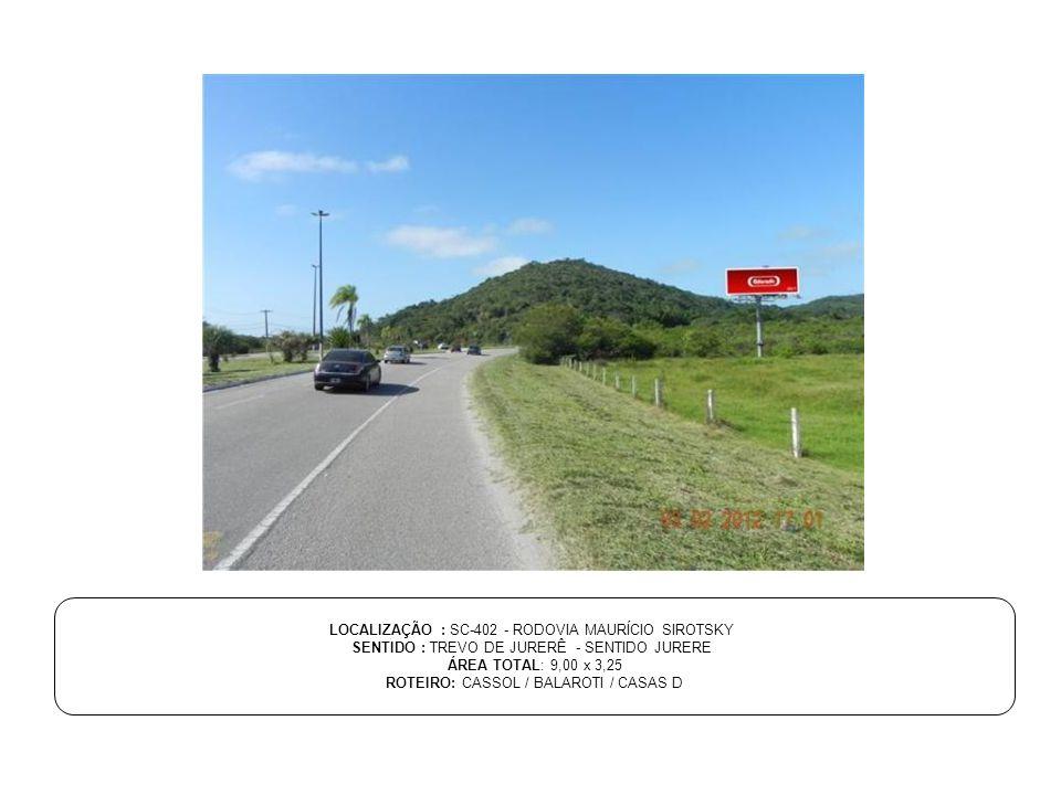 LOCALIZAÇÃO : SC-402 - RODOVIA MAURÍCIO SIROTSKY SENTIDO : TREVO DE JURERÊ - SENTIDO JURERE ÁREA TOTAL: 9,00 x 3,25 ROTEIRO: CASSOL / BALAROTI / CASAS