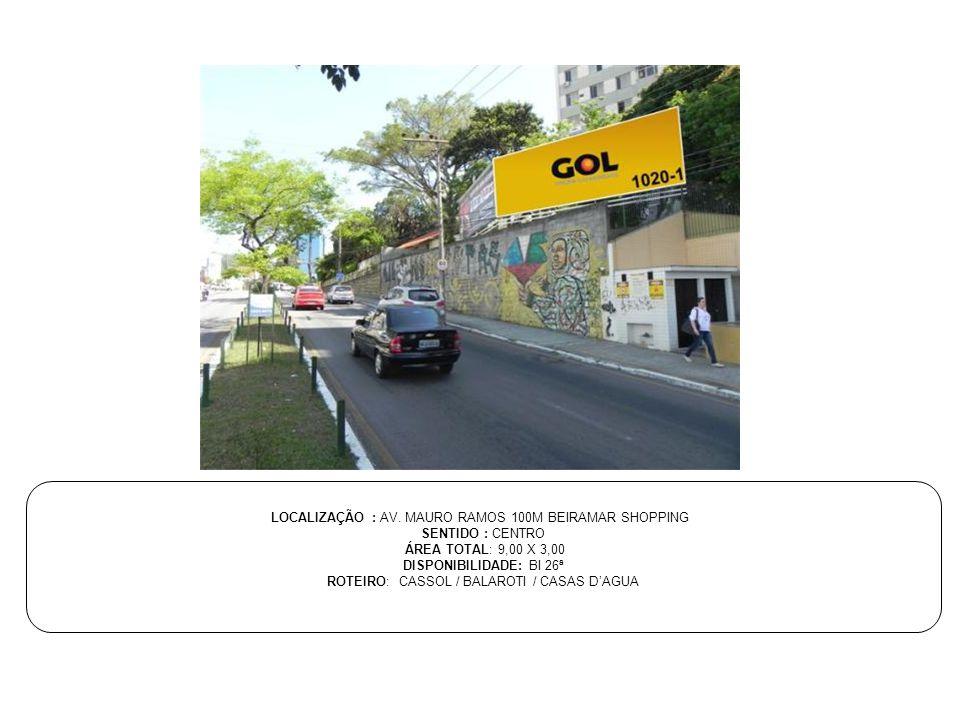LOCALIZAÇÃO : AV. MAURO RAMOS 100M BEIRAMAR SHOPPING SENTIDO : CENTRO ÁREA TOTAL: 9,00 X 3,00 DISPONIBILIDADE: BI 26ª ROTEIRO: CASSOL / BALAROTI / CAS