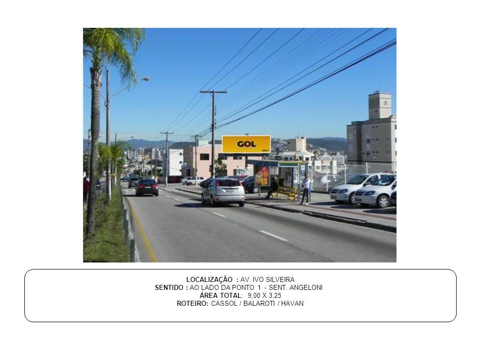 LOCALIZAÇÃO : AV. IVO SILVEIRA SENTIDO : AO LADO DA PONTO 1 - SENT. ANGELONI ÁREA TOTAL: 9,00 X 3,25 ROTEIRO: CASSOL / BALAROTI / HAVAN