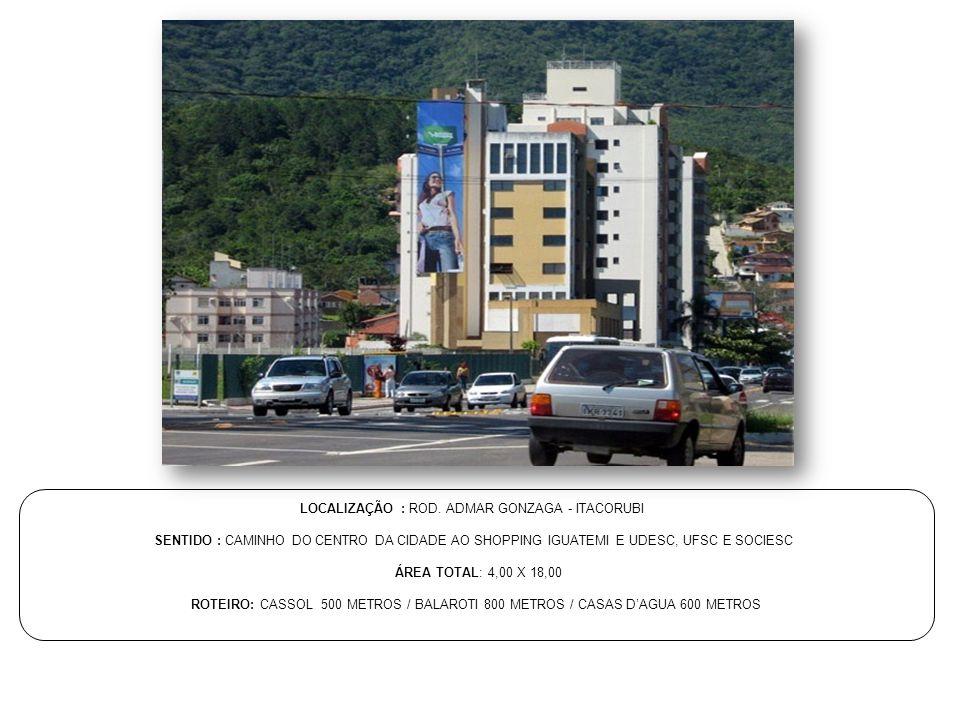 LOCALIZAÇÃO : ROD. ADMAR GONZAGA - ITACORUBI SENTIDO : CAMINHO DO CENTRO DA CIDADE AO SHOPPING IGUATEMI E UDESC, UFSC E SOCIESC ÁREA TOTAL: 4,00 X 18,