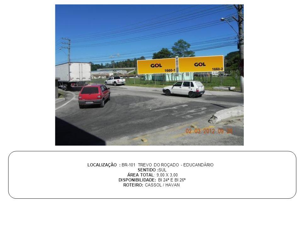 LOCALIZAÇÃO : BR-101 TREVO DO ROÇADO - EDUCANDÁRIO SENTIDO :SUL ÁREA TOTAL: 9,00 X 3,00 DISPONIBILIDADE: BI 24ª E BI 26ª ROTEIRO: CASSOL / HAVAN