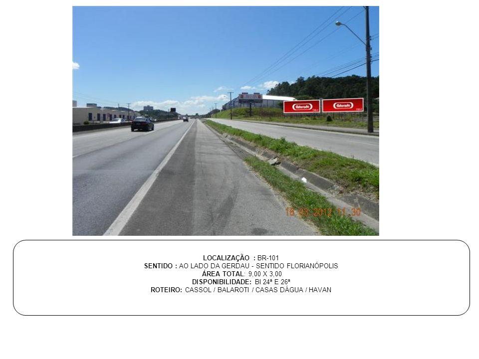 LOCALIZAÇÃO : BR-101 SENTIDO : AO LADO DA GERDAU - SENTIDO FLORIANÓPOLIS ÁREA TOTAL: 9,00 X 3,00 DISPONIBILIDADE: BI 24ª E 26ª ROTEIRO: CASSOL / BALAR