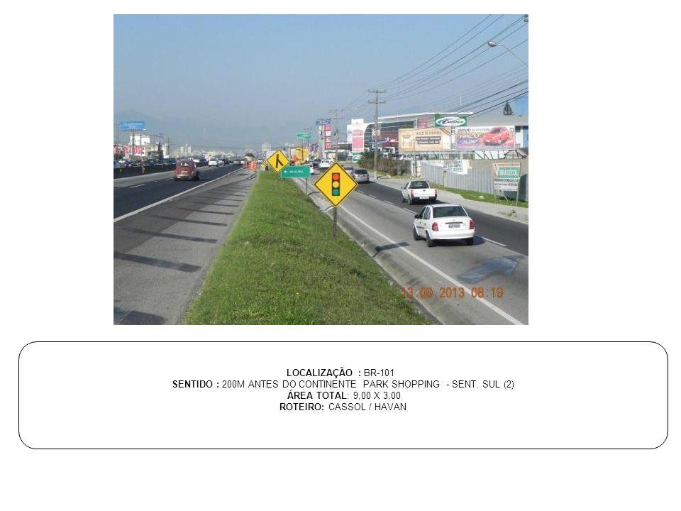 LOCALIZAÇÃO : BR-101 SENTIDO : 200M ANTES DO CONTINENTE PARK SHOPPING - SENT. SUL (2) ÁREA TOTAL: 9,00 X 3,00 ROTEIRO: CASSOL / HAVAN