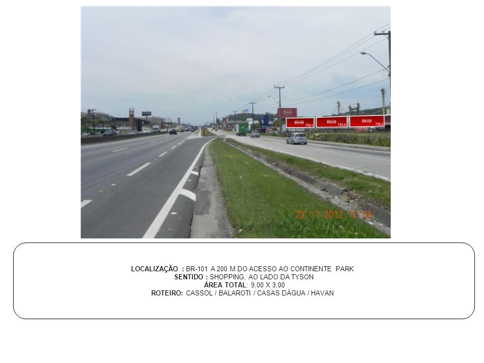 LOCALIZAÇÃO : BR-101 A 200 M DO ACESSO AO CONTINENTE PARK SENTIDO : SHOPPING, AO LADO DA TYSON ÁREA TOTAL: 9,00 X 3,00 ROTEIRO: CASSOL / BALAROTI / CA