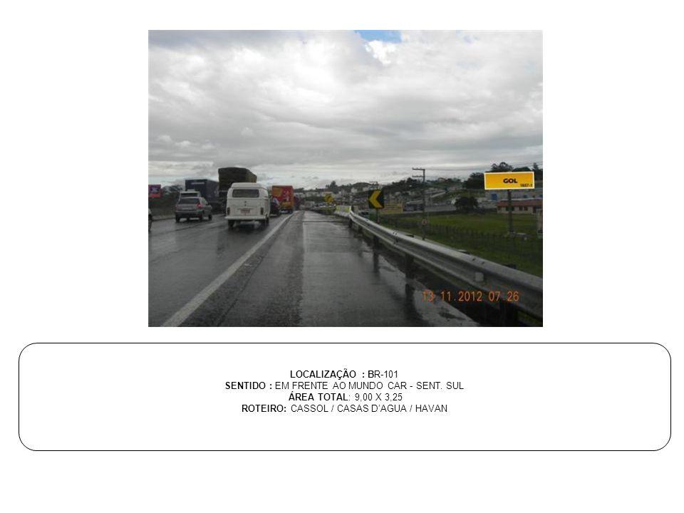 LOCALIZAÇÃO : BR-101 SENTIDO : EM FRENTE AO MUNDO CAR - SENT. SUL ÁREA TOTAL: 9,00 X 3,25 ROTEIRO: CASSOL / CASAS D'AGUA / HAVAN
