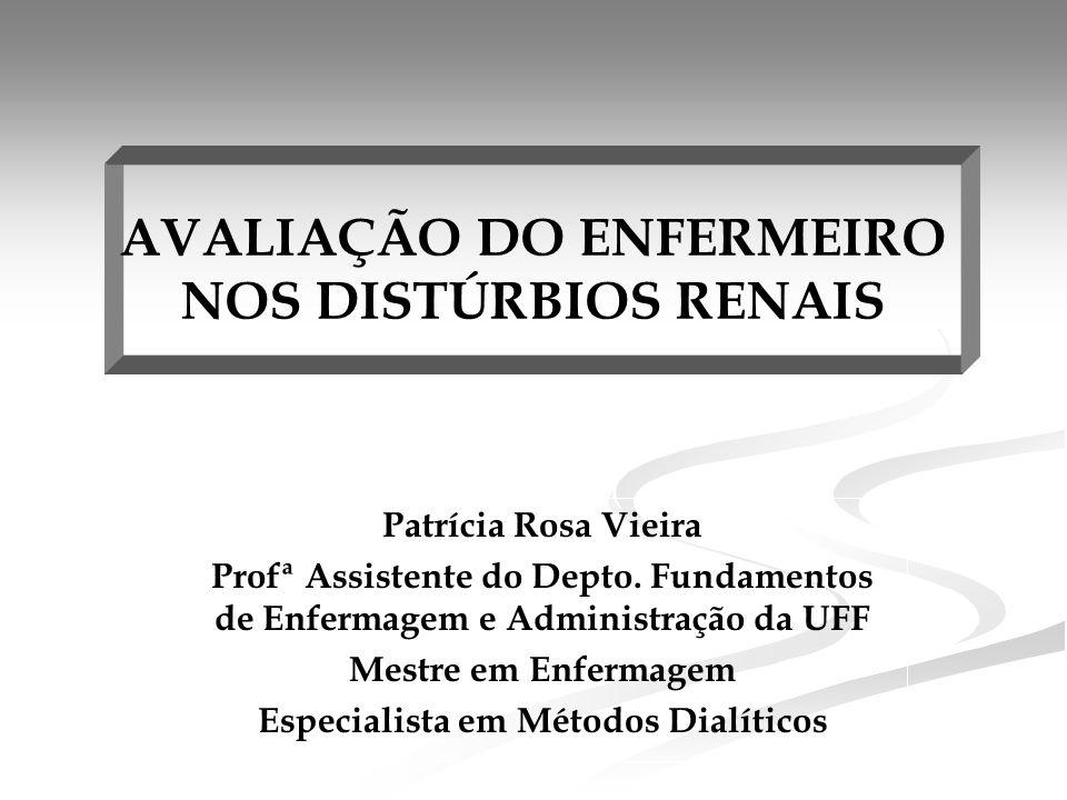 AVALIAÇÃO DO ENFERMEIRO NOS DISTÚRBIOS RENAIS Patrícia Rosa Vieira Profª Assistente do Depto.