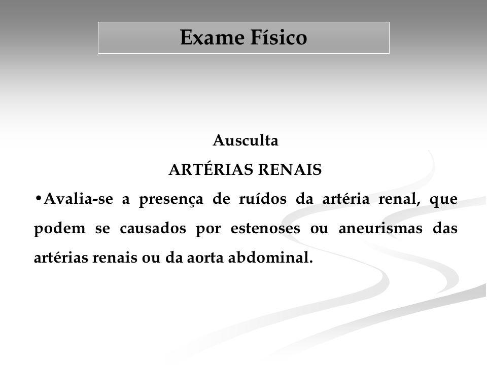 Exame Físico Ausculta ARTÉRIAS RENAIS • Avalia-se a presença de ruídos da artéria renal, que podem se causados por estenoses ou aneurismas das artérias renais ou da aorta abdominal.